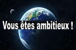 vous etes ambitieux